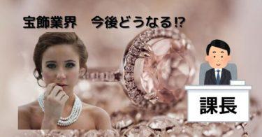 宝飾業界 今後どうなっていくの?【20年間勤めてみた課長の感想と展望】