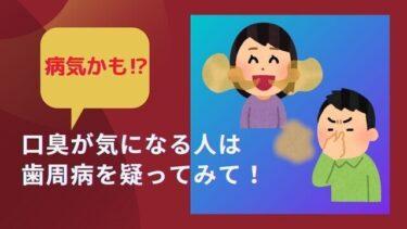 口臭が気になる人は歯周病を疑ってみて!