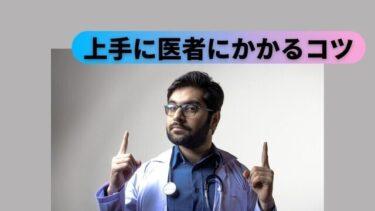 医者に上手にかかるコツ【スムーズに治療してもらえる受診のしかた】